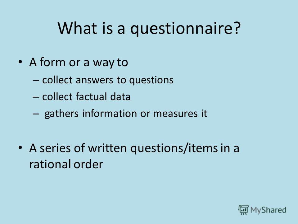What is a questionnaire? A form or a way to – collect answers to questions – collect factual data – gathers information or measures it A series of written questions/items in a rational order