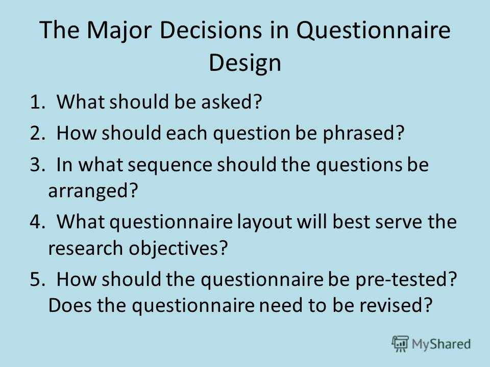 The Major Decisions in Questionnaire Design 1. What should be asked? 2. How should each question be phrased? 3. In what sequence should the questions be arranged? 4. What questionnaire layout will best serve the research objectives? 5. How should the