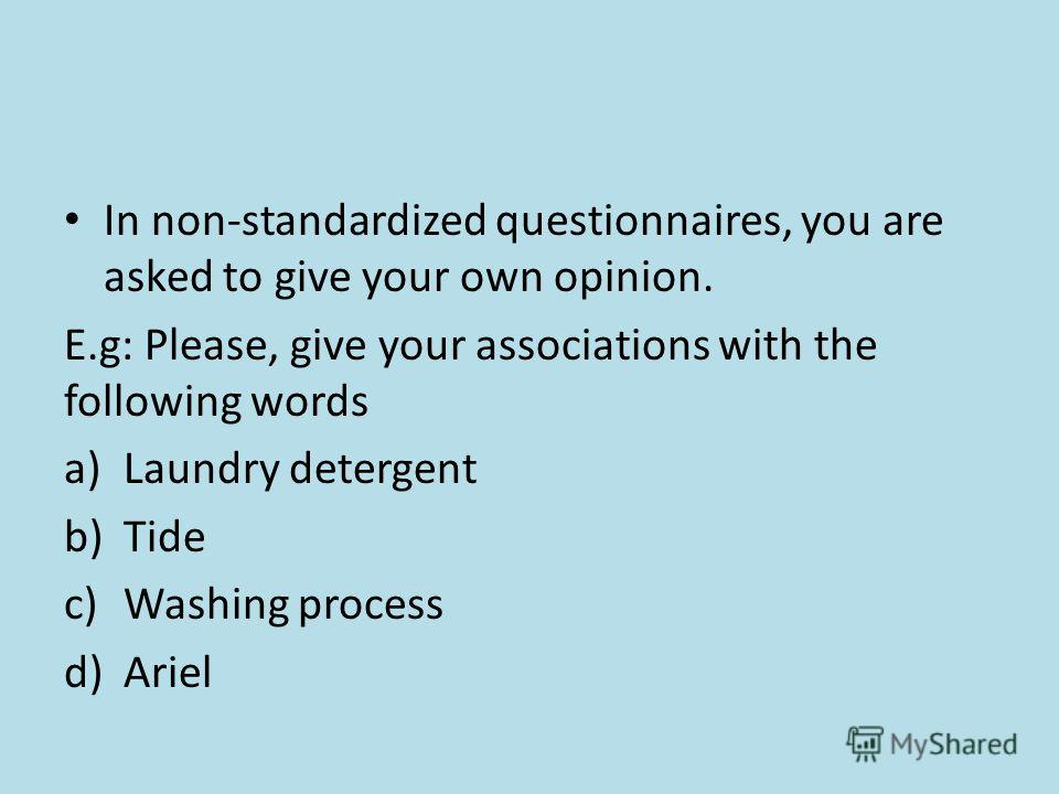 In non-standardized questionnaires, you are asked to give your own opinion. E.g: Please, give your associations with the following words a)Laundry detergent b)Tide c)Washing process d)Ariel