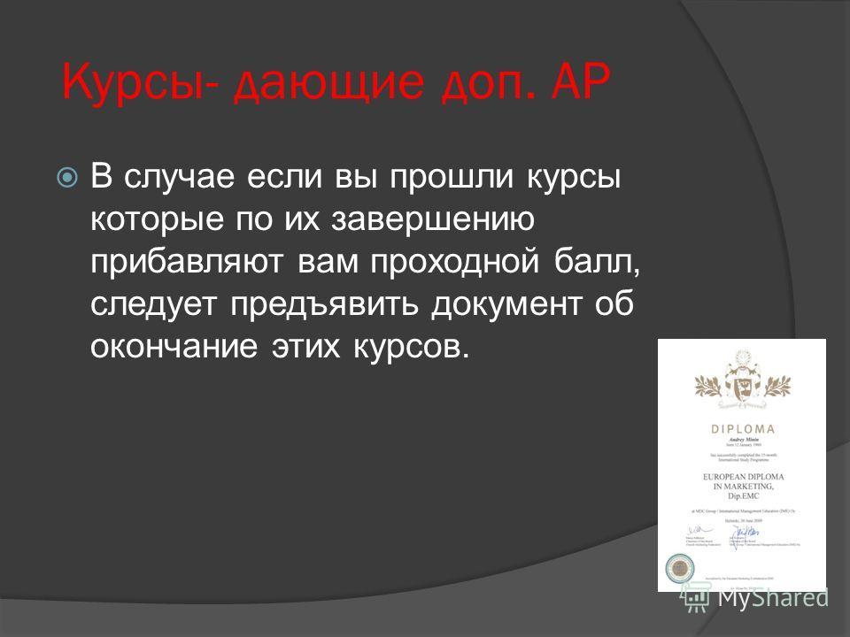 Курсы- дающие доп. АР В случае если вы прошли курсы которые по их завершению прибавляют вам проходной балл, следует предъявить документ об окончание этих курсов.