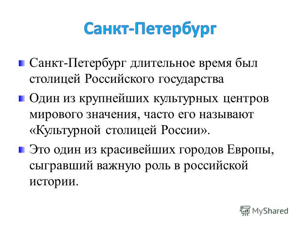 Санкт-Петербург длительное время был столицей Российского государства Один из крупнейших культурных центров мирового значения, часто его называют «Культурной столицей России». Это один из красивейших городов Европы, сыгравший важную роль в российской