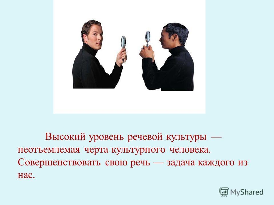 Высокий уровень речевой культуры неотъемлемая черта культурного человека. Совершенствовать свою речь задача каждого из нас.