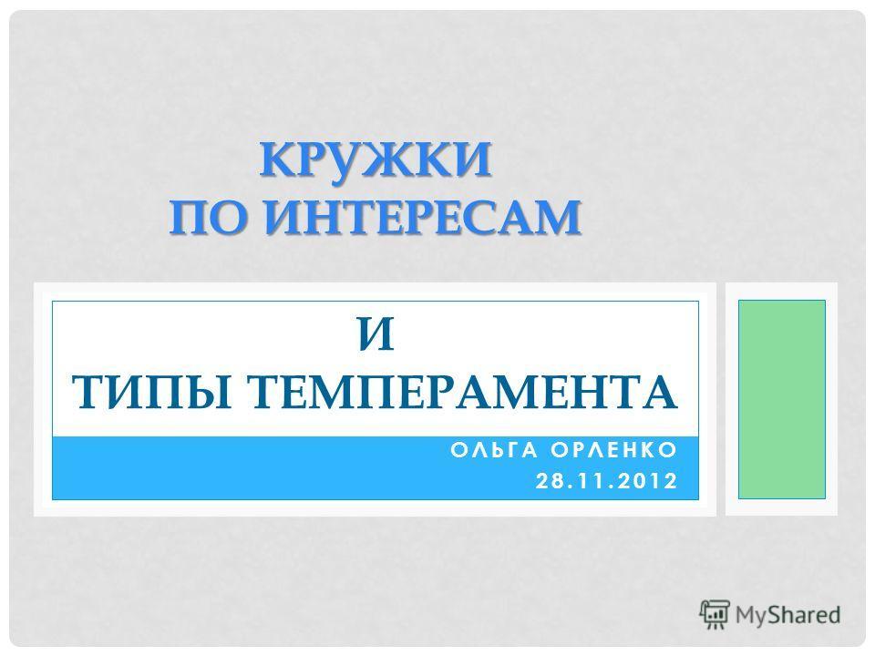 ОЛЬГА ОРЛЕНКО 28.11.2012 КРУЖКИ ПО ИНТЕРЕСАМ КРУЖКИ ПО ИНТЕРЕСАМ И ТИПЫ ТЕМПЕРАМЕНТА