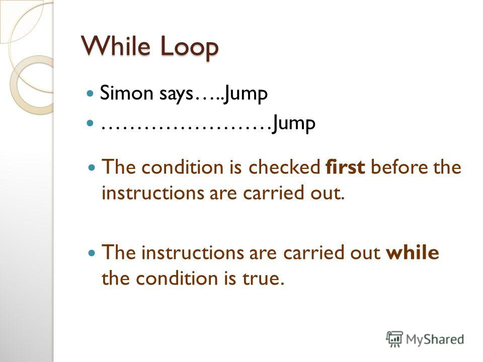 While Loop Simon says…..Jump ……………………Jump The condition is checked first before the instructions are carried out. The instructions are carried out while the condition is true.