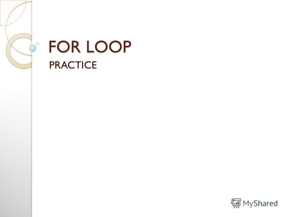 FOR LOOP PRACTICE