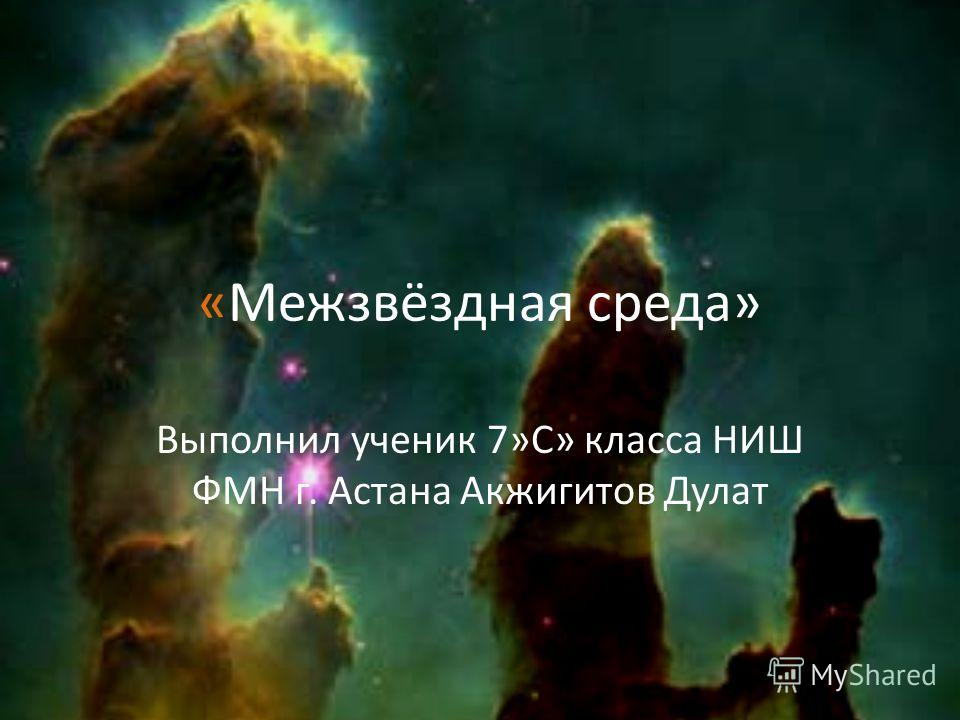 «Межзвёздная среда» Выполнил ученик 7»С» класса НИШ ФМН г. Астана Акжигитов Дулат