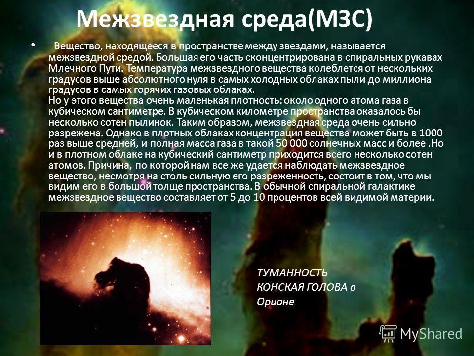 Межзвездная среда(МЗС) Вещество, находящееся в пространстве между звездами, называется межзвездной средой. Большая его часть сконцентрирована в спиральных рукавах Млечного Пути. Температура межзвездного вещества колеблется от нескольких градусов выше