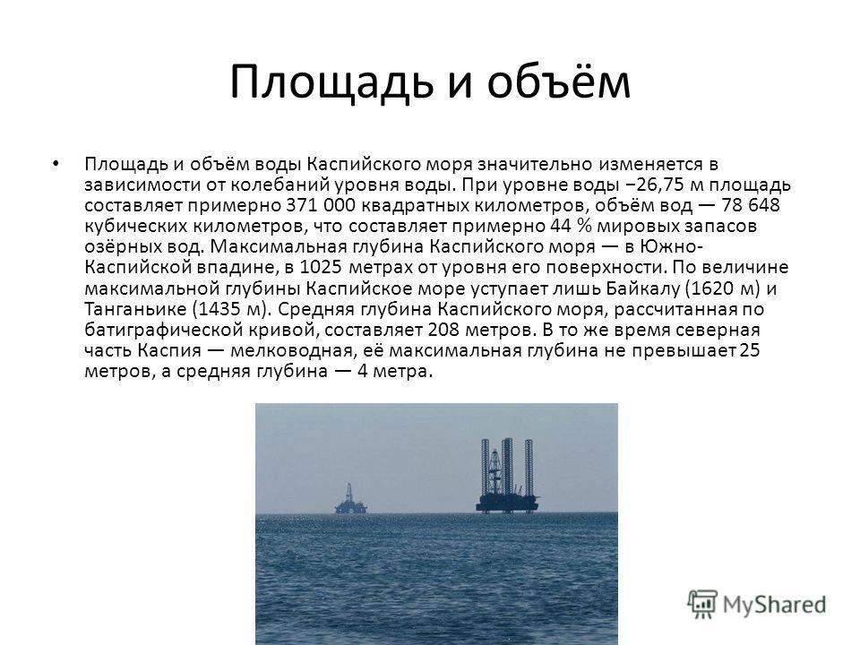 Площадь и объём Площадь и объём воды Каспийского моря значительно изменяется в зависимости от колебаний уровня воды. При уровне воды 26,75 м площадь составляет примерно 371 000 квадратных километров, объём вод 78 648 кубических километров, что состав