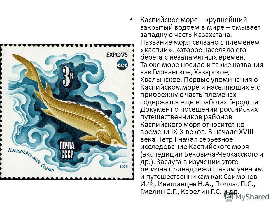 Каспийское море – крупнейший закрытый водоем в мире – омывает западную часть Казахстана. Название моря связано с племенем «каспии», которое населяло его берега с незапамятных времен. Также море носило и такие названия как Гирканское, Хазарское, Хвалы
