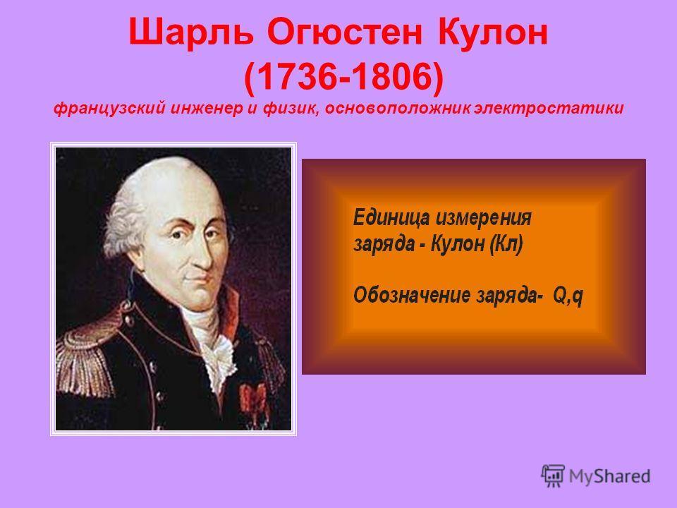 Шарль Огюстен Кулон (1736-1806) французский инженер и физик, основоположник электростатики