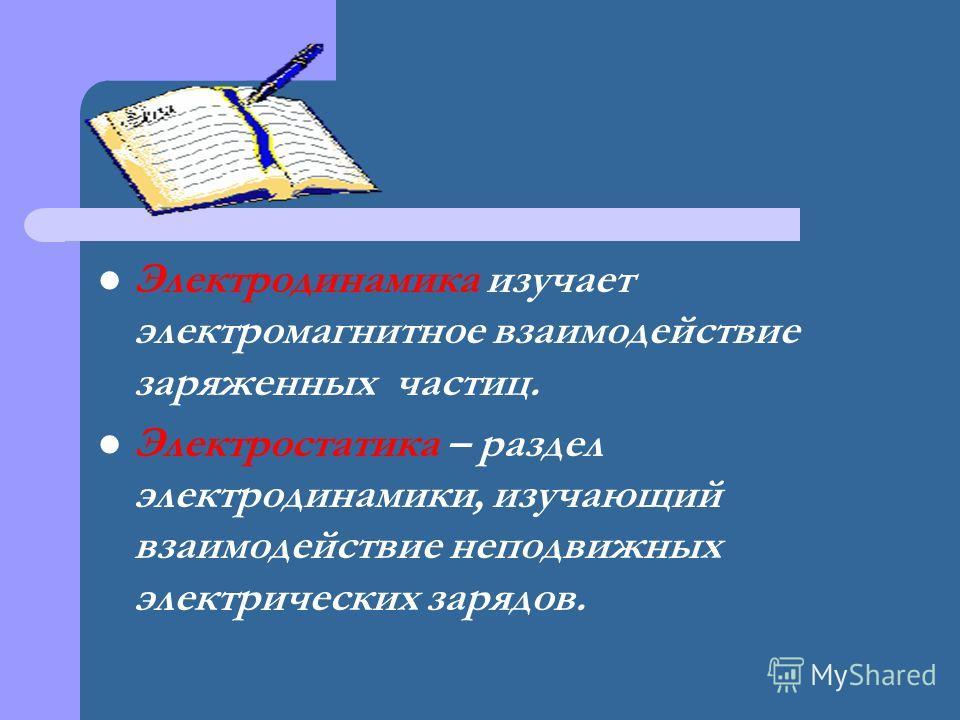 Электродинамика изучает электромагнитное взаимодействие заряженных частиц. Электростатика – раздел электродинамики, изучающий взаимодействие неподвижных электрических зарядов.