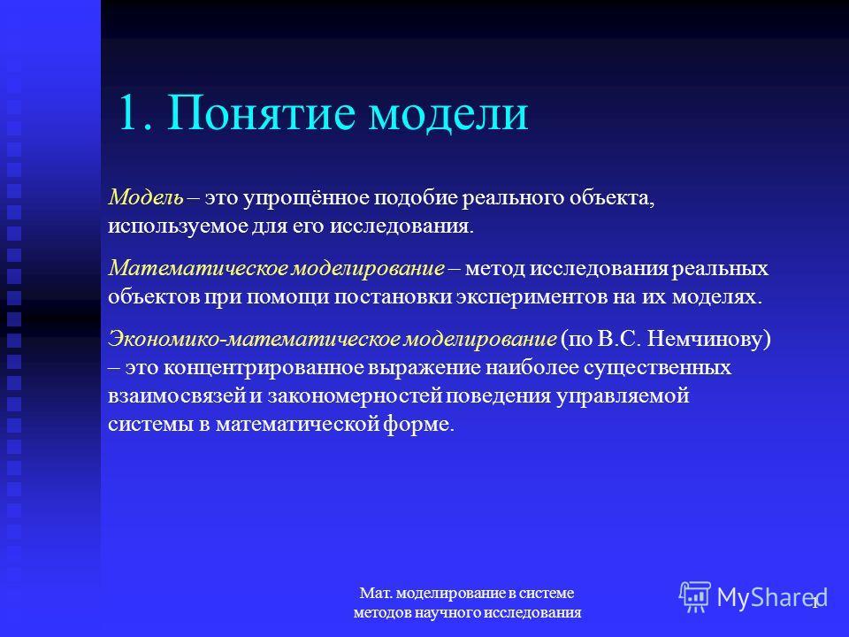 Мат. моделирование в системе методов научного исследования 1 1. Понятие модели Модель – это упрощённое подобие реального объекта, используемое для его исследования. Математическое моделирование – метод исследования реальных объектов при помощи постан
