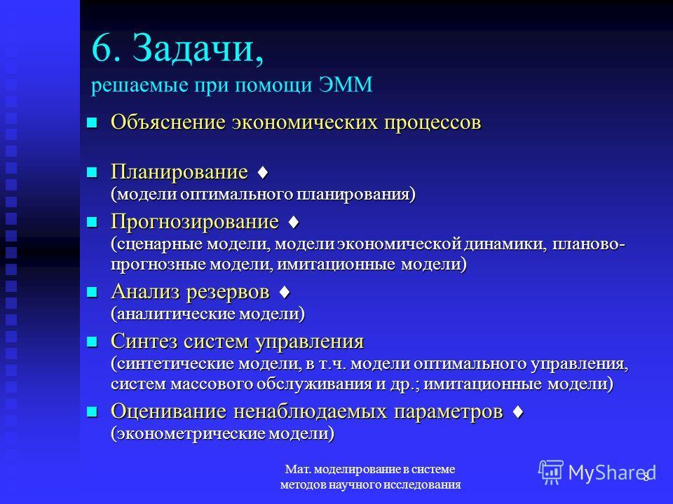 Мат. моделирование в системе методов научного исследования 8 6. Задачи, решаемые при помощи ЭММ Объяснение экономических процессов Объяснение экономических процессов Планирование (модели оптимального планирования) Планирование (модели оптимального пл