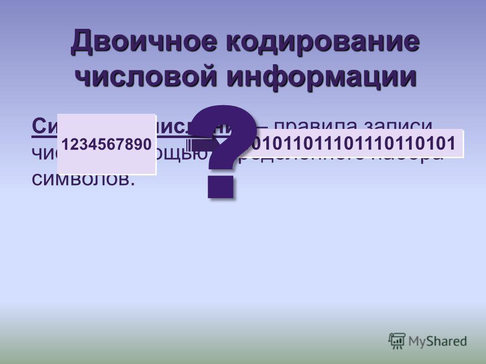 Двоичное кодирование числовой информации Системы счисления – правила записи чисел с помощью определенного набора символов. 101011011101110110101 1234567890 ?
