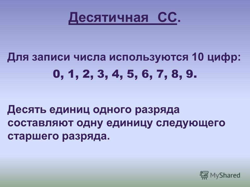 Десятичная СС. Для записи числа используются 10 цифр: 0, 1, 2, 3, 4, 5, 6, 7, 8, 9. Десять единиц одного разряда составляют одну единицу следующего старшего разряда.