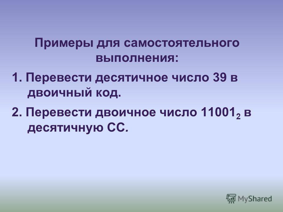 Примеры для самостоятельного выполнения: 1. Перевести десятичное число 39 в двоичный код. 2. Перевести двоичное число 11001 2 в десятичную СС.