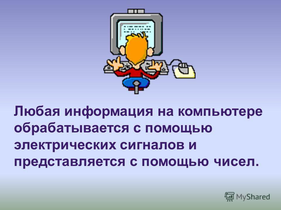 Любая информация на компьютере обрабатывается с помощью электрических сигналов и представляется с помощью чисел.