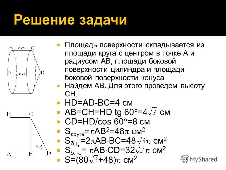Площадь поверхности складывается из площади круга с центром в точке А и радиусом АВ, площади боковой поверхности цилиндра и площади боковой поверхности конуса Найдем АВ. Для этого проведем высоту СН. HD=AD-BC=4 см АВ=СН=HD tg 60 =4 см СD=HD/cos 60 =8