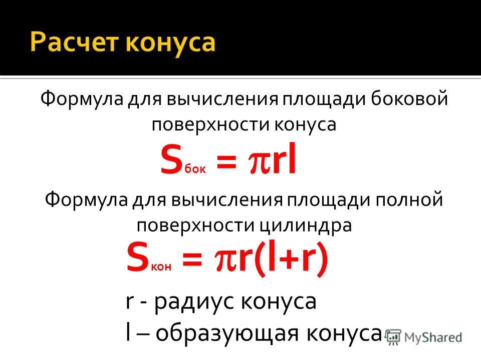 S бок = rl S кон = r(l+r) Формула для вычисления площади боковой поверхности конуса Формула для вычисления площади полной поверхности цилиндра r - радиус конуса l – образующая конуса