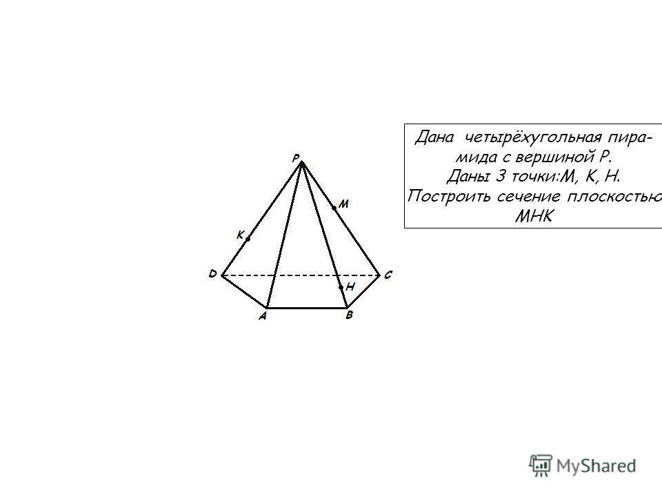 Дана четырёхугольная пира- мида с вершиной P. Даны 3 точки:M, K, H. Построить сечение плоскостью MHK