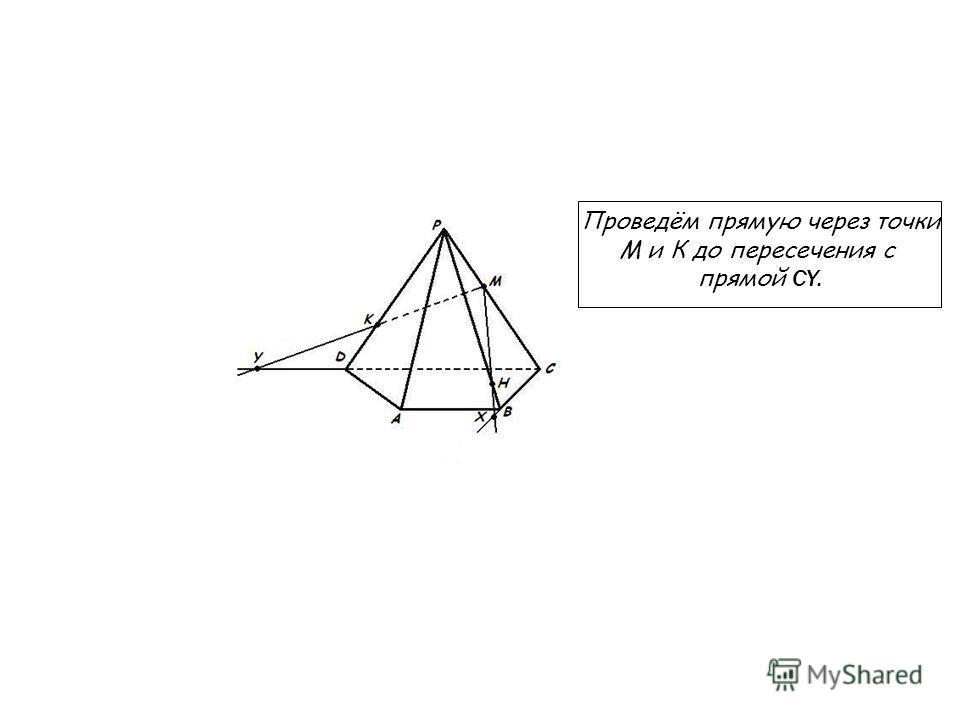 Проведём прямую через точки М и К до пересечения с прямой CY.