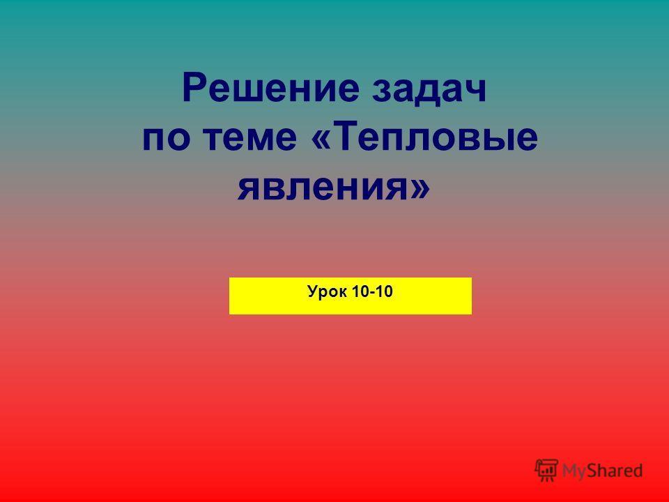 Решение задач по теме «Тепловые явления» Урок 10-10