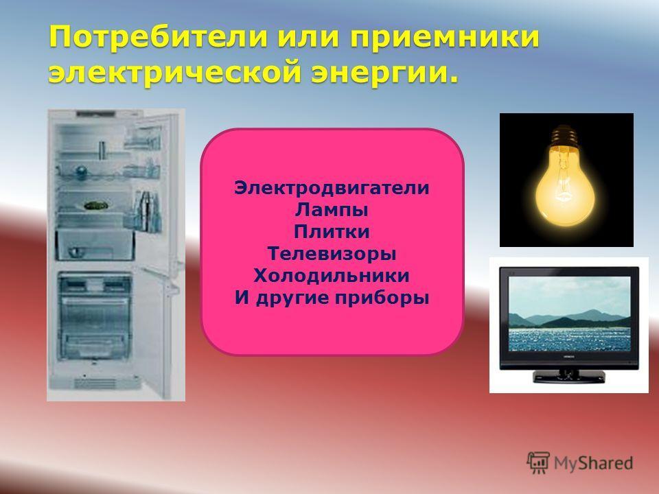 Потребители или приемники электрической энергии. Электродвигатели Лампы Плитки Телевизоры Холодильники И другие приборы
