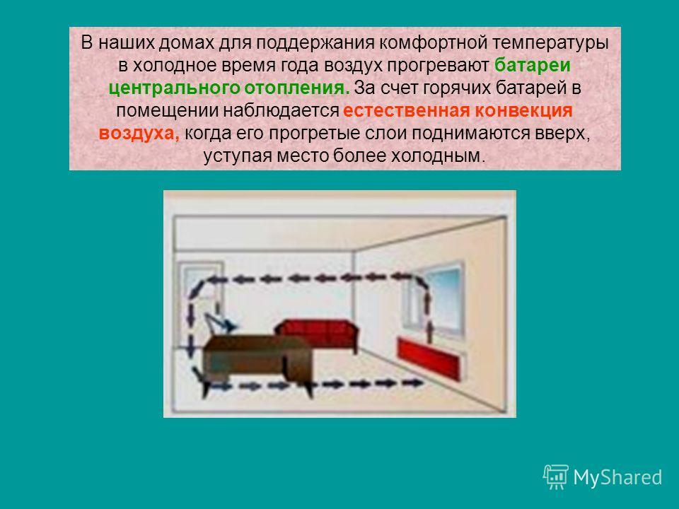 В наших домах для поддержания комфортной температуры в холодное время года воздух прогревают батареи центрального отопления. За счет горячих батарей в помещении наблюдается естественная конвекция воздуха, когда его прогретые слои поднимаются вверх, у