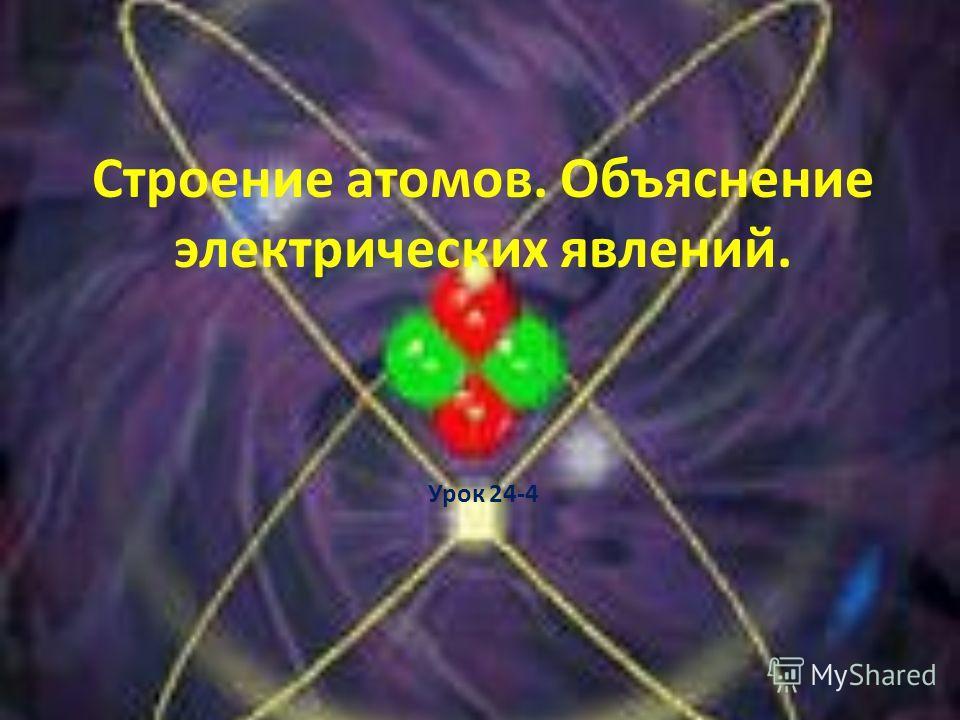 Строение атомов. Объяснение электрических явлений. Урок 24-4