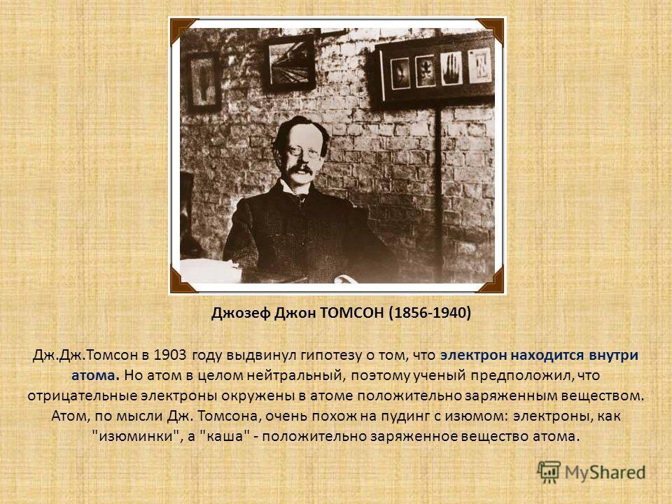 Джозеф Джон ТОМСОН (1856-1940) Дж.Дж.Томсон в 1903 году выдвинул гипотезу о том, что электрон находится внутри атома. Но атом в целом нейтральный, поэтому ученый предположил, что отрицательные электроны окружены в атоме положительно заряженным вещест