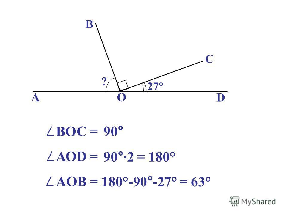 АО D В С ? 27° ВОС = АОD = AOB = 90° 90°·2 = 180° 180°-90°-27° = 63°
