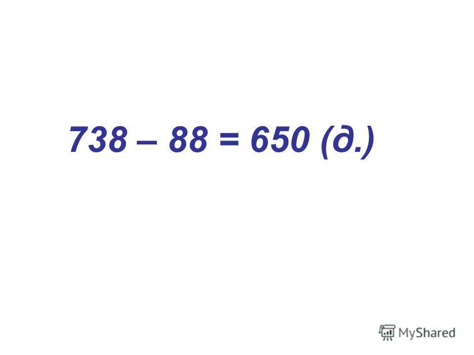 738 – 88 = 650 (д.)