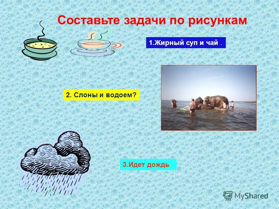 Составьте задачи по рисункам. 1.Жирный суп и чай. 2. Слоны и водоем? 3.Идет дождь