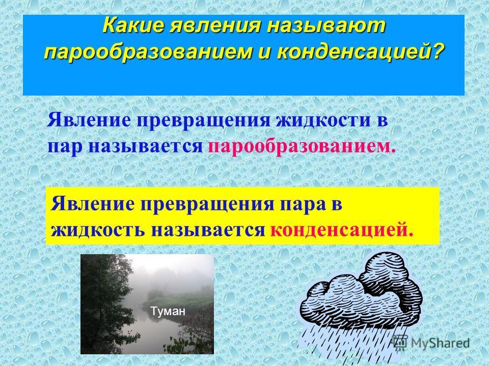 Какие явления называют парообразованием и конденсацией? Явление превращения жидкости в пар называется парообразованием. Явление превращения пара в жидкость называется конденсацией. Туман