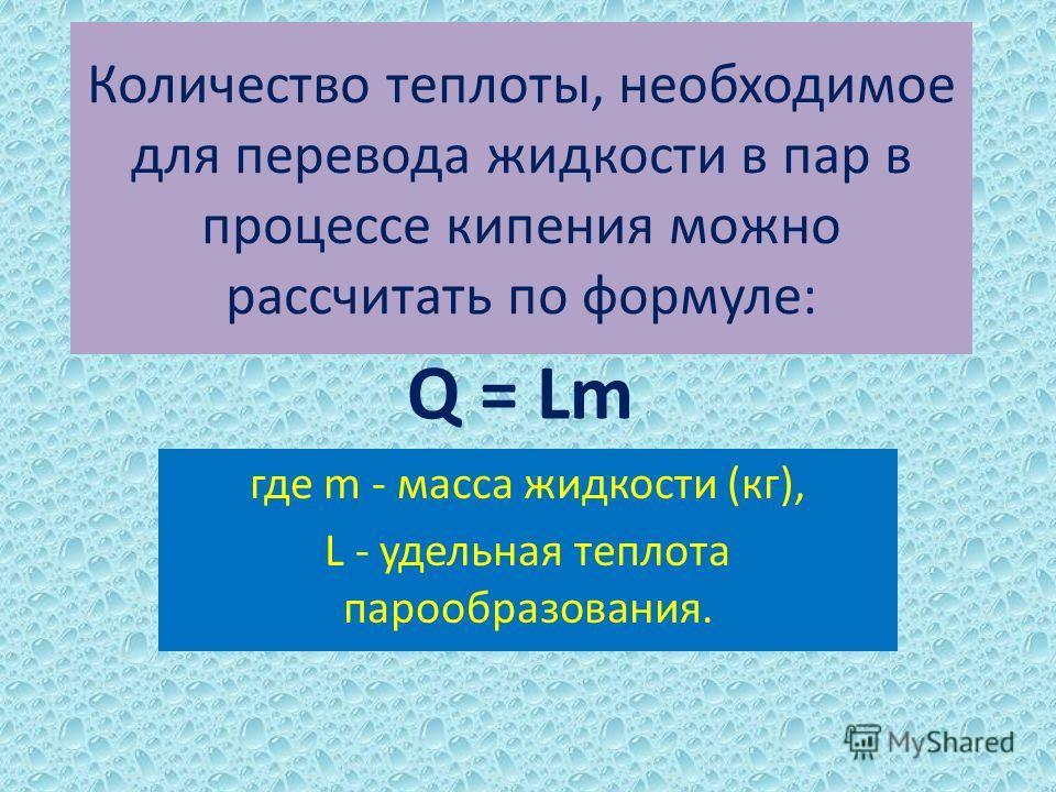 Количество теплоты, необходимое для перевода жидкости в пар в процессе кипения можно рассчитать по формуле: где m - масса жидкости (кг), L - удельная теплота парообразования. Q = Lm
