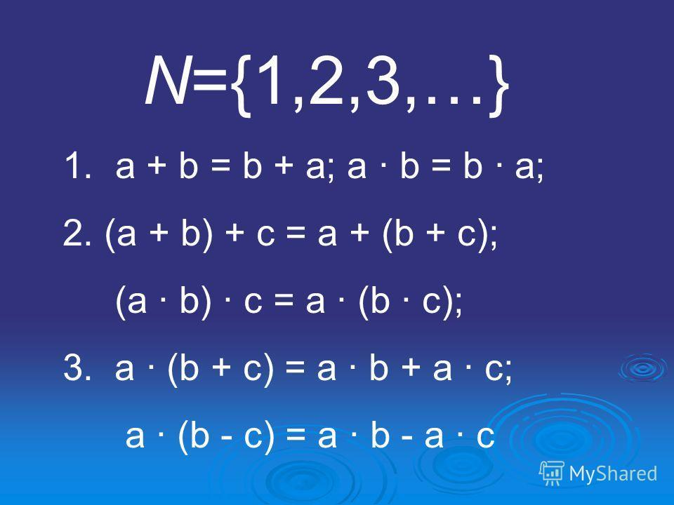 N={1,2,3,…} 1. a + b = b + a; a · b = b · a; 2. (a + b) + c = a + (b + c); (a · b) · c = a · (b · c); 3. a · (b + c) = a · b + a · c; a · (b - c) = a · b - a · c