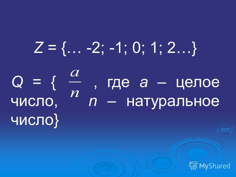 Z = {… -2; -1; 0; 1; 2…} Q = {, где а – целое число, n – натуральное число}