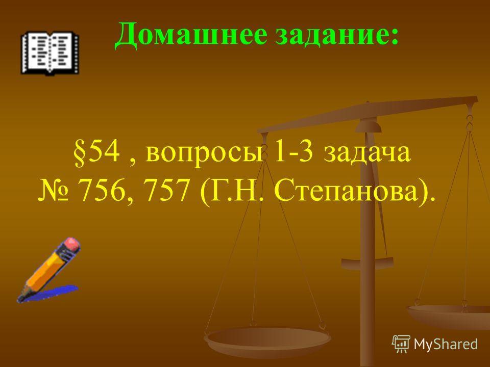Домашнее задание: §54, вопросы 1-3 задача 756, 757 (Г.Н. Степанова).