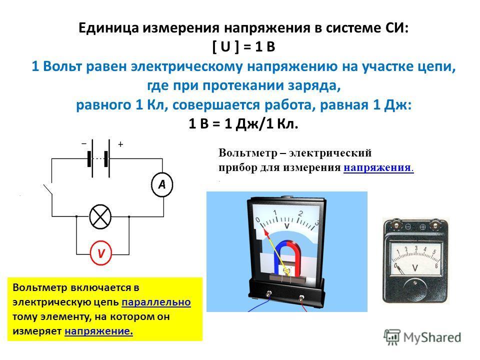 Единица измерения напряжения в системе СИ: [ U ] = 1 B 1 Вольт равен электрическому напряжению на участке цепи, где при протекании заряда, равного 1 Кл, совершается работа, равная 1 Дж: 1 В = 1 Дж/1 Кл. Вольтметр – электрический прибор для измерения