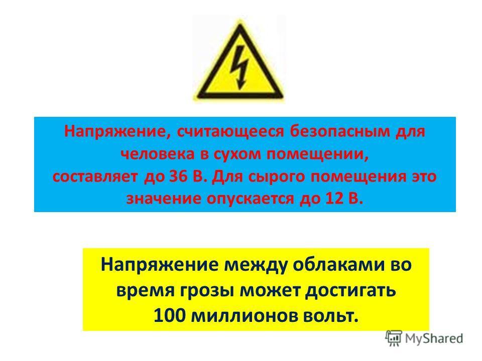 Напряжение, считающееся безопасным для человека в сухом помещении, составляет до 36 В. Для сырого помещения это значение опускается до 12 В. Напряжение между облаками во время грозы может достигать 100 миллионов вольт.