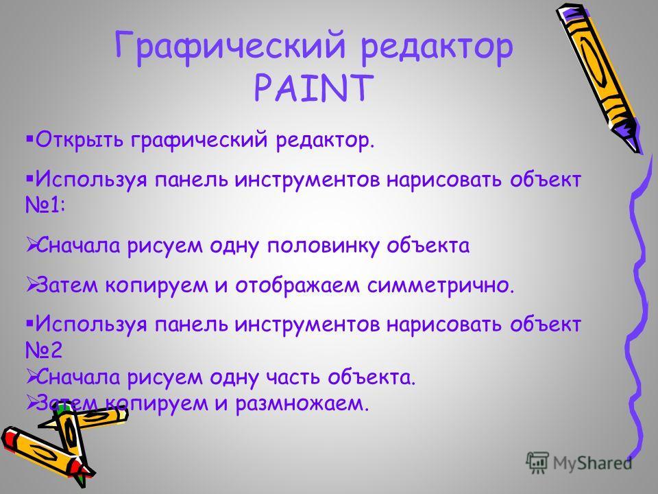Графический редактор PAINT Открыть графический редактор. Используя панель инструментов нарисовать объект 1: Сначала рисуем одну половинку объекта Затем копируем и отображаем симметрично. Используя панель инструментов нарисовать объект 2 Сначала рисуе
