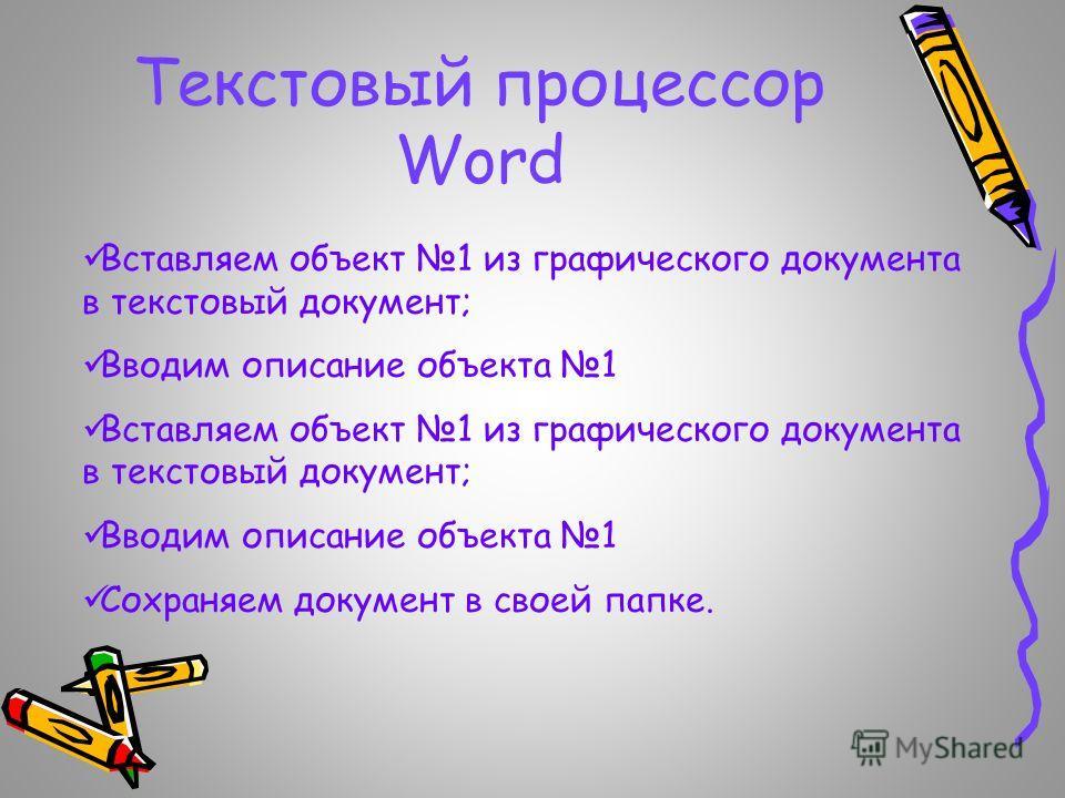 Текстовый процессор Word Вставляем объект 1 из графического документа в текстовый документ; Вводим описание объекта 1 Вставляем объект 1 из графического документа в текстовый документ; Вводим описание объекта 1 Сохраняем документ в своей папке.