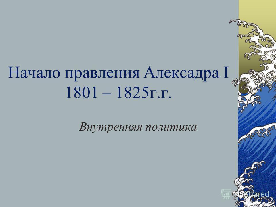 Начало правления Алексадра I 1801 – 1825г.г. Внутренняя политика