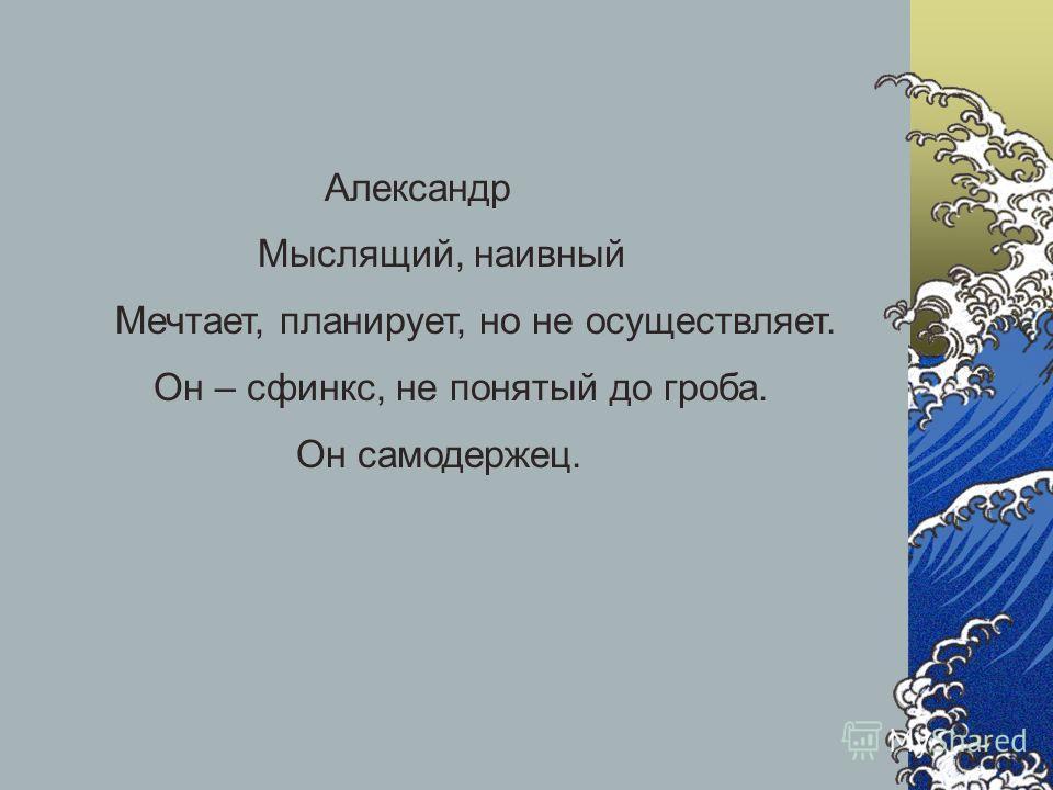 Александр Мыслящий, наивный Мечтает, планирует, но не осуществляет. Он – сфинкс, не понятый до гроба. Он самодержец.