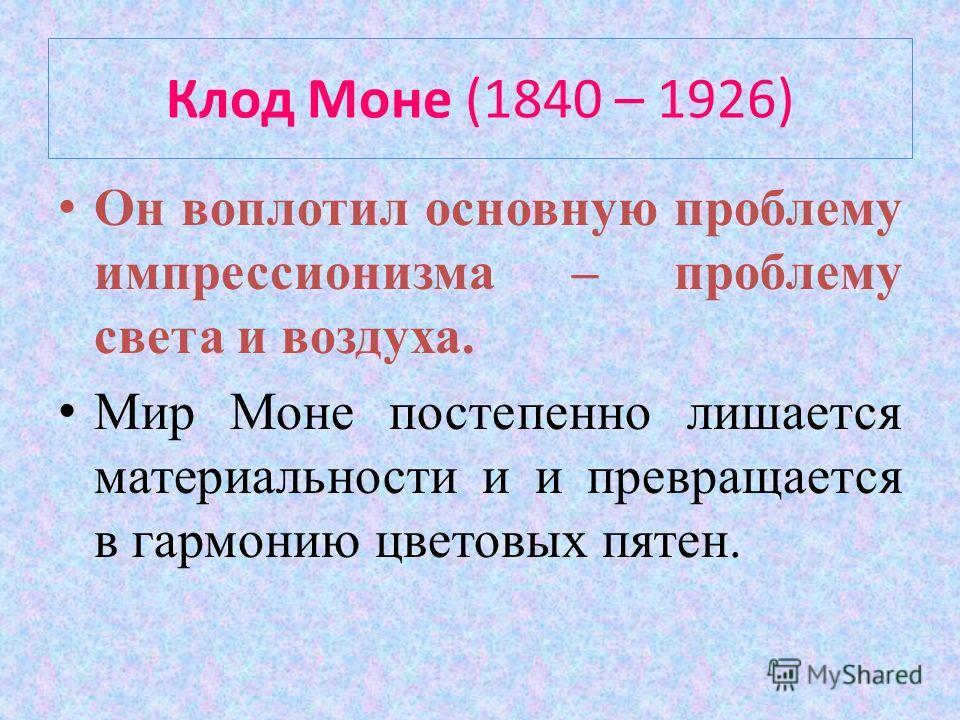Клод Моне (1840 – 1926) Он воплотил основную проблему импрессионизма – проблему света и воздуха. Мир Моне постепенно лишается материальности и и превращается в гармонию цветовых пятен.