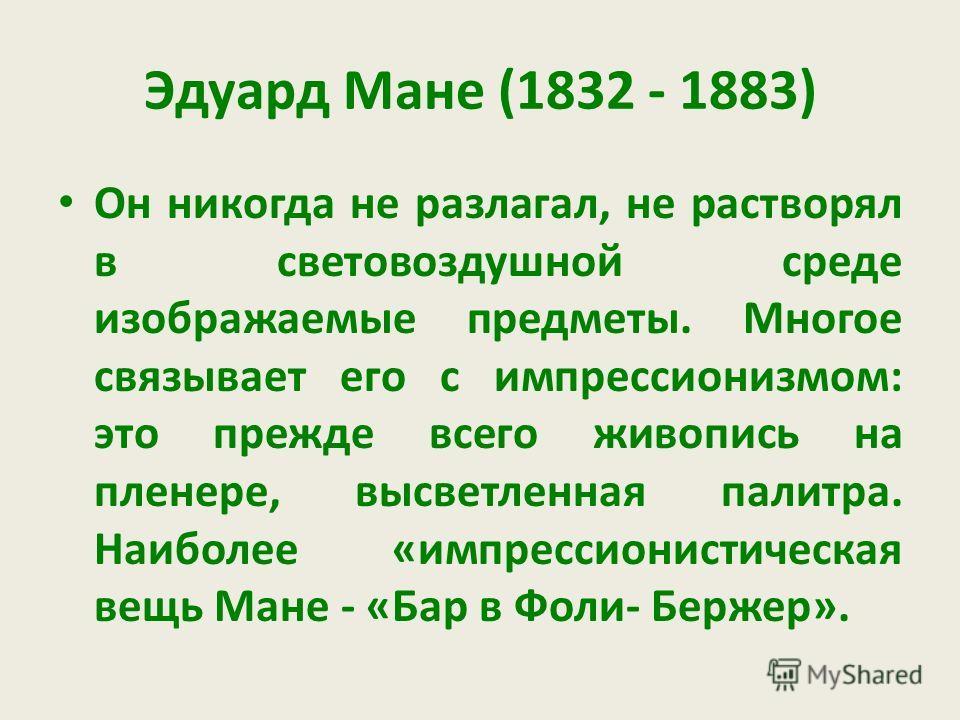 Эдуард Мане (1832 - 1883) Он никогда не разлагал, не растворял в световоздушной среде изображаемые предметы. Многое связывает его с импрессионизмом: это прежде всего живопись на пленере, высветленная палитра. Наиболее «импрессионистическая вещь Мане