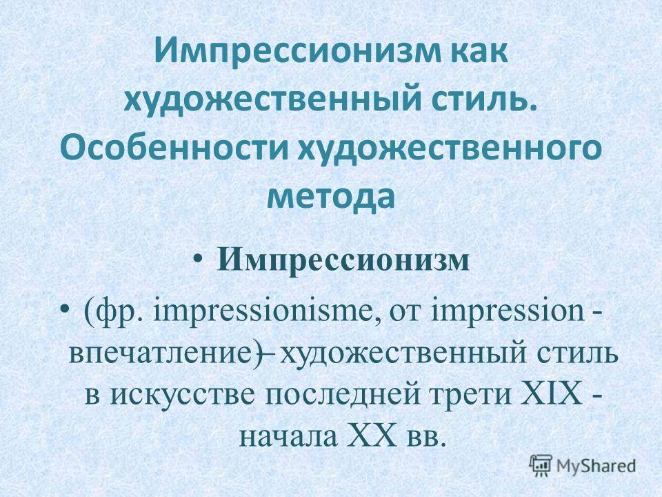 Импрессионизм как художественный стиль. Особенности художественного метода Импрессионизм (фр. impressionisme, от impression - впечатление) ̶ художественный стиль в искусстве последней трети XIX - начала XX вв.