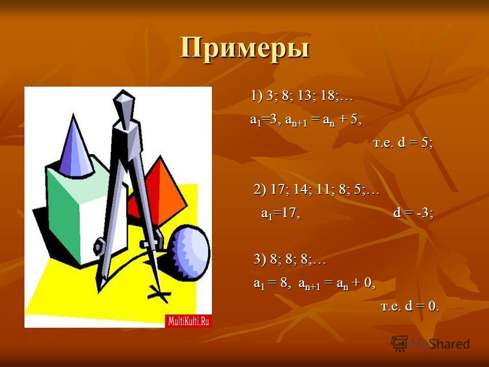 Примеры 1) 3; 8; 13; 18;… а 1 =3, а n+1 = а n + 5, т.е. d = 5; т.е. d = 5; 2) 17; 14; 11; 8; 5;… 2) 17; 14; 11; 8; 5;… а 1 =17, d = -3; а 1 =17, d = -3; 3) 8; 8; 8;… 3) 8; 8; 8;… а 1 = 8, а n+1 = а n + 0, а 1 = 8, а n+1 = а n + 0, т.е. d = 0. т.е. d