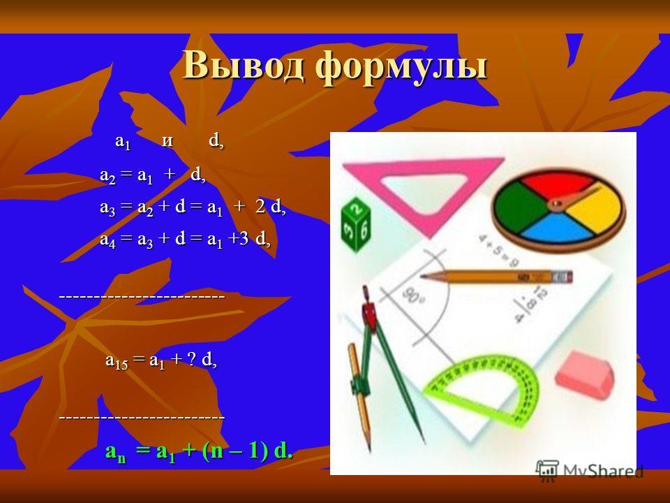 Вывод формулы а а1 и d, а2 = а1 + d, а3 = а2 + d = а1 + 2 d, а4 = а3 + d = а1 +3 d, ------------------------ а15 = а1 + ? d, ------------------------ n = = = = а1 + (n – 1) d.
