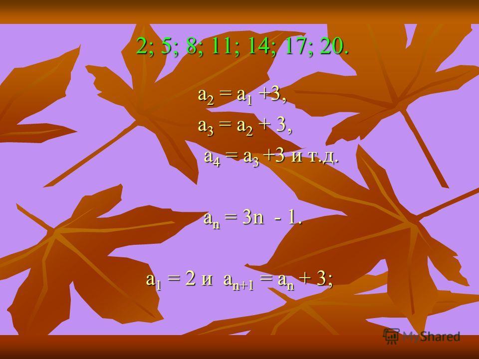 2; 5; 8; 11; 14; 17; 20. 2; 5; 8; 11; 14; 17; 20. а 2 = а 1 +3, а 2 = а 1 +3, а 3 = а 2 + 3, а 3 = а 2 + 3, а 4 = а 3 +3 и т.д. а 4 = а 3 +3 и т.д. а n = 3n - 1. а n = 3n - 1. а 1 = 2 и а n+1 = а n + 3; а 1 = 2 и а n+1 = а n + 3;